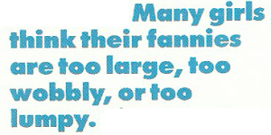 Many girls think their fannies are too large, too wobbly, or too lumpy.