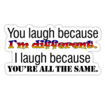 You laugh because I'm different.